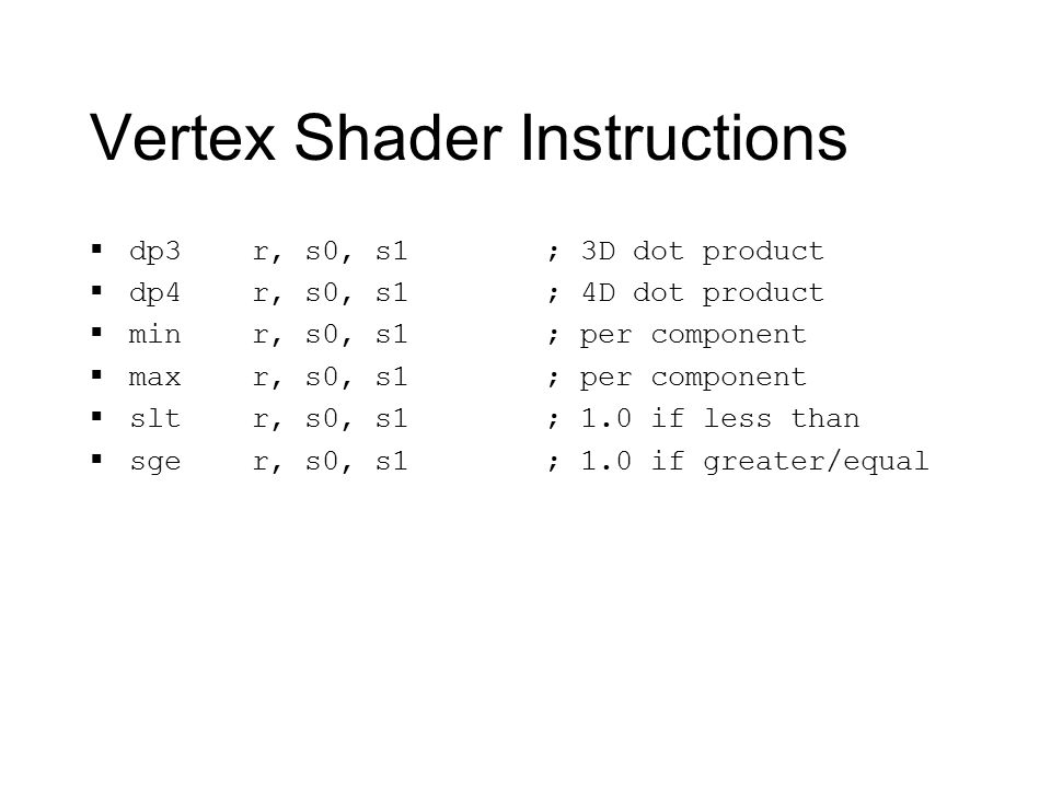 Vertex Shader Instructions  dp3 r, s0, s1  dp4 r, s0, s1  min r, s0, s1  max r, s0, s1  slt r, s0, s1  sge r, s0, s1 ; 3D dot product ; 4D dot product ; per component ; 1.0 if less than ; 1.0 if greater/equal