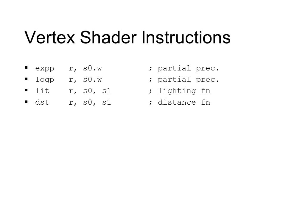 Vertex Shader Instructions  expp r, s0.w  logp r, s0.w  lit r, s0, s1  dst r, s0, s1 ; partial prec.