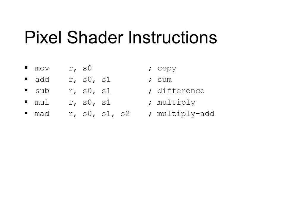 Pixel Shader Instructions  mov r, s0  add r, s0, s1  sub r, s0, s1  mul r, s0, s1  mad r, s0, s1, s2 ; copy ; sum ; difference ; multiply ; multiply-add