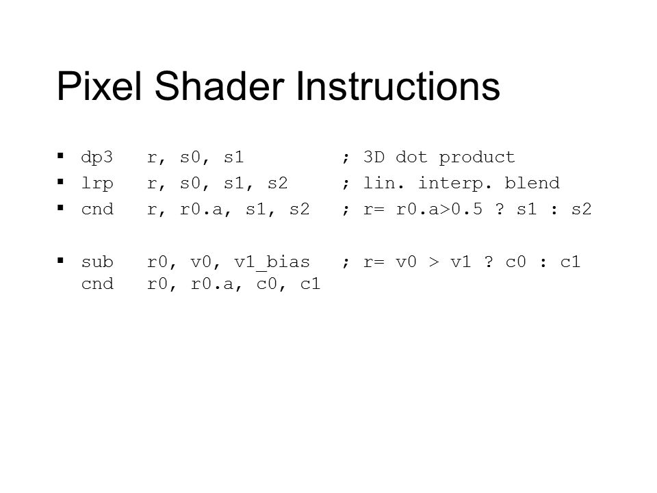Pixel Shader Instructions  dp3 r, s0, s1  lrp r, s0, s1, s2  cnd r, r0.a, s1, s2  sub r0, v0, v1_bias cnd r0, r0.a, c0, c1 ; 3D dot product ; lin.