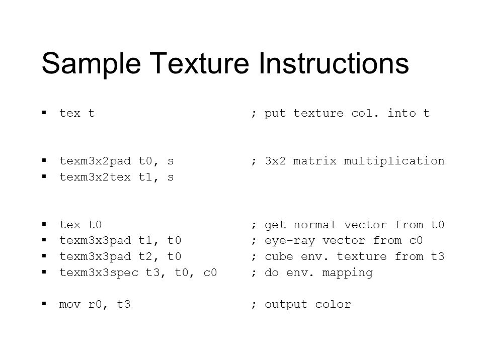 Sample Texture Instructions  tex t  texm3x2pad t0, s  texm3x2tex t1, s  tex t0  texm3x3pad t1, t0  texm3x3pad t2, t0  texm3x3spec t3, t0, c0  mov r0, t3 ; put texture col.