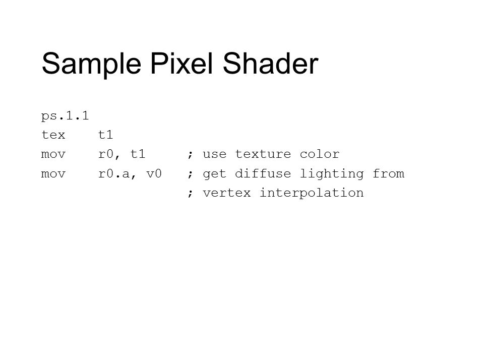 Sample Pixel Shader ps.1.1 tex t1 mov r0, t1 ; use texture color mov r0.a, v0 ; get diffuse lighting from ; vertex interpolation