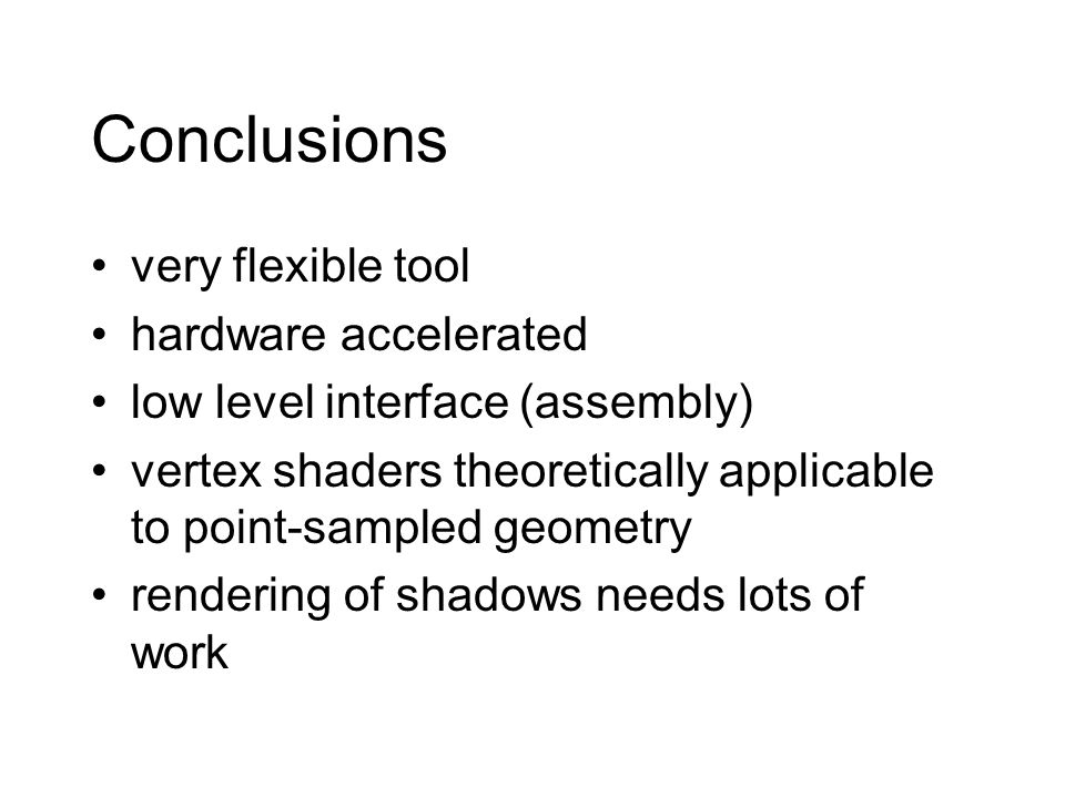 Conclusions very flexible tool hardware accelerated low level interface (assembly) vertex shaders theoretically applicable to point-sampled geometry rendering of shadows needs lots of work