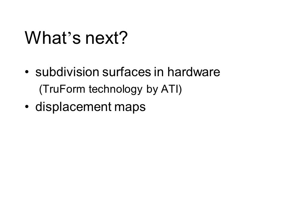 What ' s next subdivision surfaces in hardware (TruForm technology by ATI) displacement maps