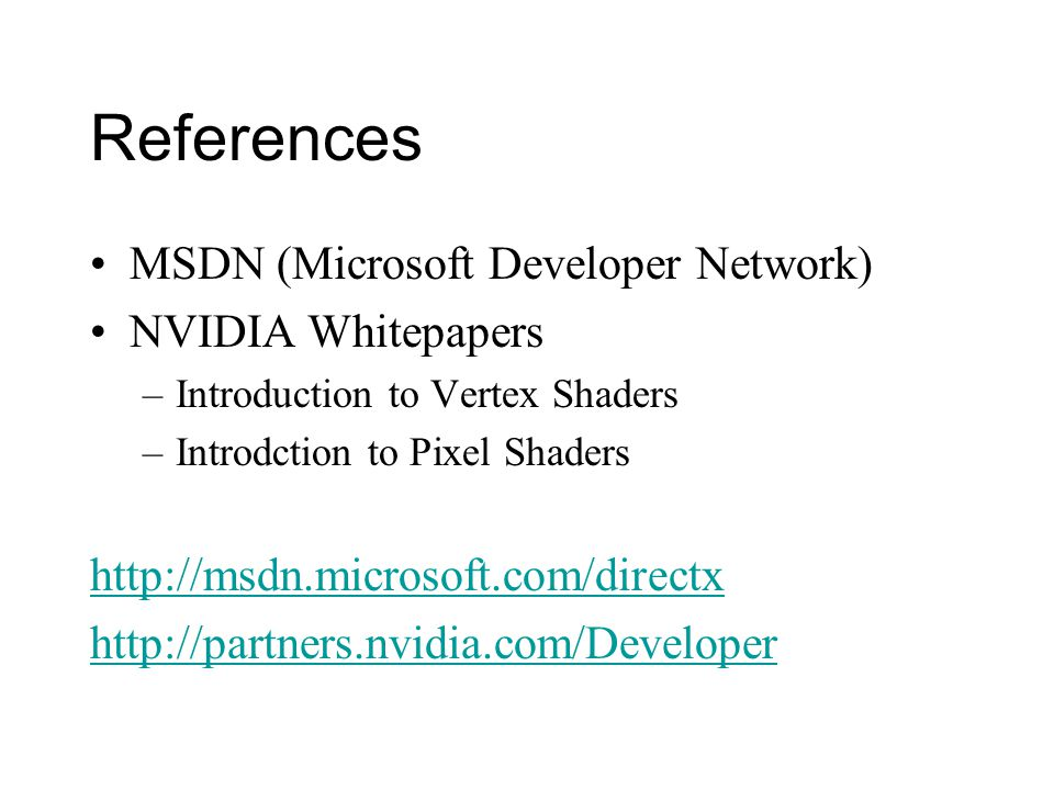 References MSDN (Microsoft Developer Network) NVIDIA Whitepapers –Introduction to Vertex Shaders –Introdction to Pixel Shaders http://msdn.microsoft.com/directx http://partners.nvidia.com/Developer