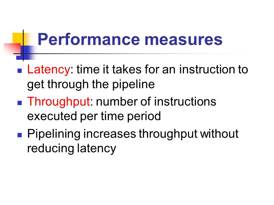 Performance measures Latency: time it takes for an instruction to get through the pipeline Throughput: number of instructions executed per time period Pipelining increases throughput without reducing latency