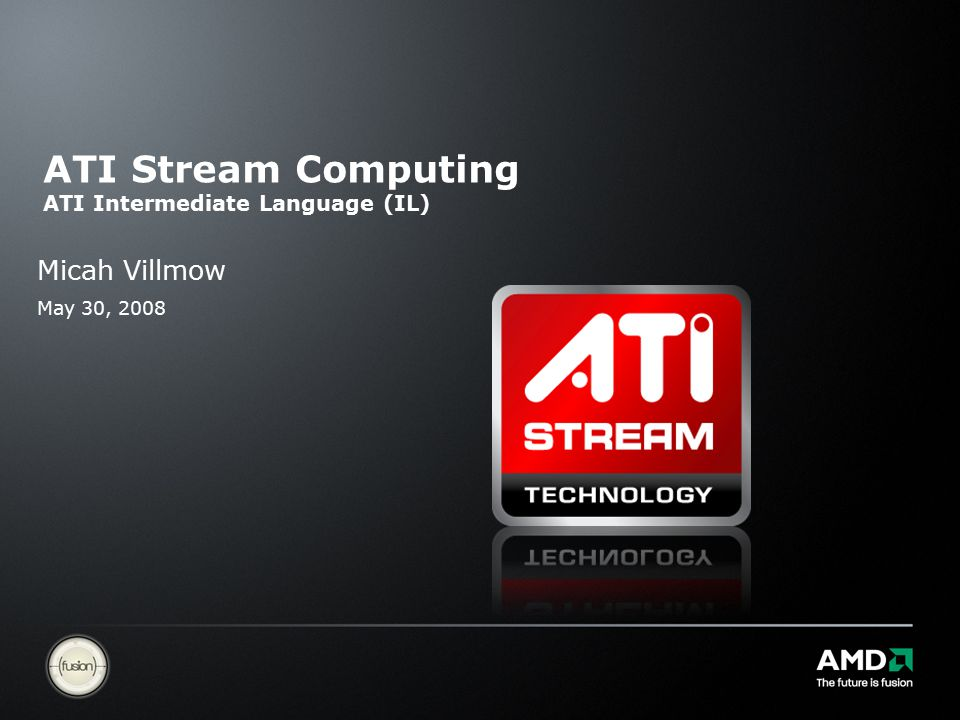 ATI Stream Computing ATI Intermediate Language (IL) Micah Villmow May 30, 2008
