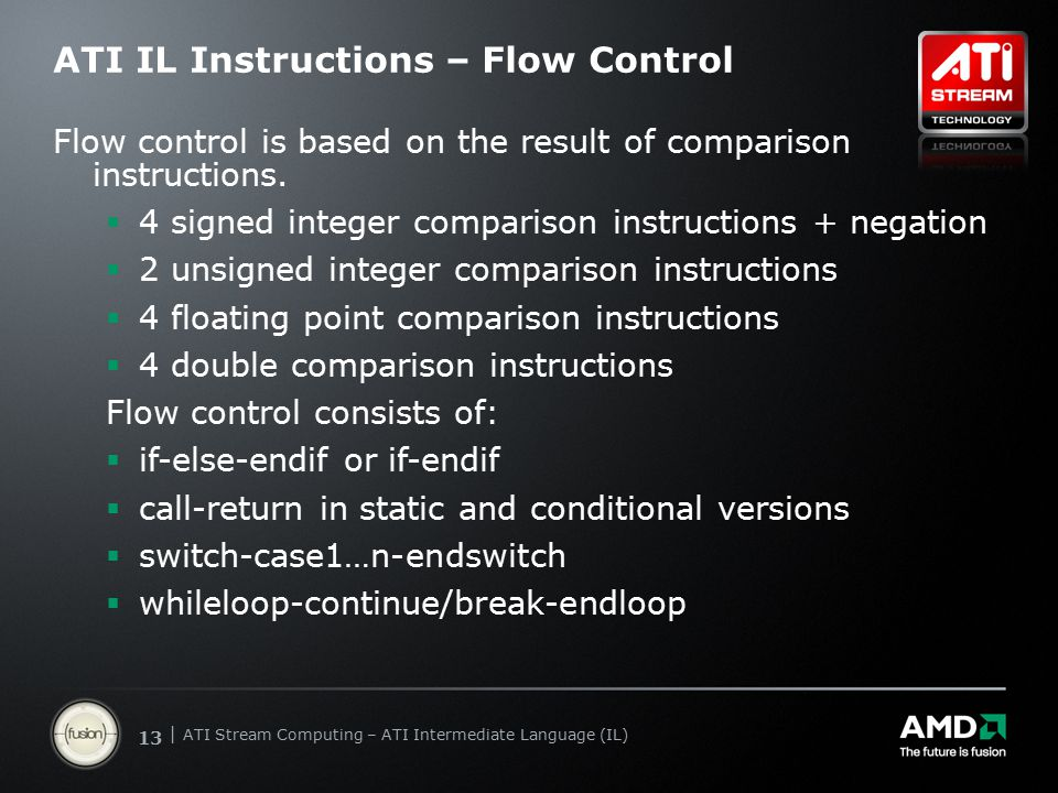 | ATI Stream Computing Update | Confidential 13 | ATI Stream Computing – ATI Intermediate Language (IL) ATI IL Instructions – Flow Control Flow control is based on the result of comparison instructions.