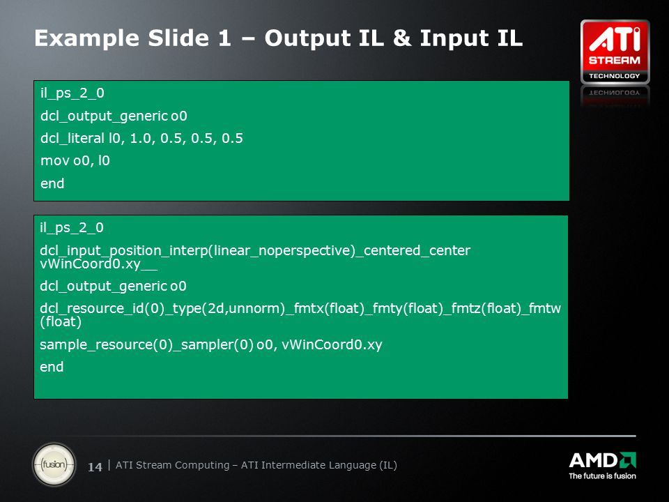 | ATI Stream Computing Update | Confidential 14 | ATI Stream Computing – ATI Intermediate Language (IL) Example Slide 1 – Output IL & Input IL il_ps_2_0 dcl_output_generic o0 dcl_literal l0, 1.0, 0.5, 0.5, 0.5 mov o0, l0 end il_ps_2_0 dcl_input_position_interp(linear_noperspective)_centered_center vWinCoord0.xy__ dcl_output_generic o0 dcl_resource_id(0)_type(2d,unnorm)_fmtx(float)_fmty(float)_fmtz(float)_fmtw (float) sample_resource(0)_sampler(0) o0, vWinCoord0.xy end