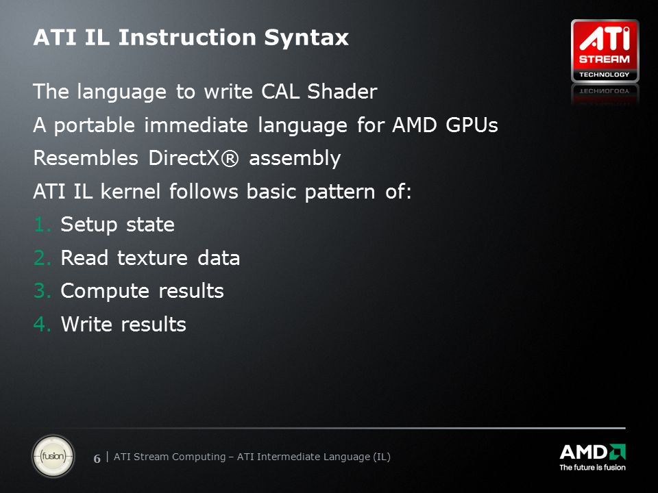 | ATI Stream Computing Update | Confidential 66 | ATI Stream Computing – ATI Intermediate Language (IL) ATI IL Instruction Syntax The language to write CAL Shader A portable immediate language for AMD GPUs Resembles DirectX® assembly ATI IL kernel follows basic pattern of: 1.Setup state 2.Read texture data 3.Compute results 4.Write results