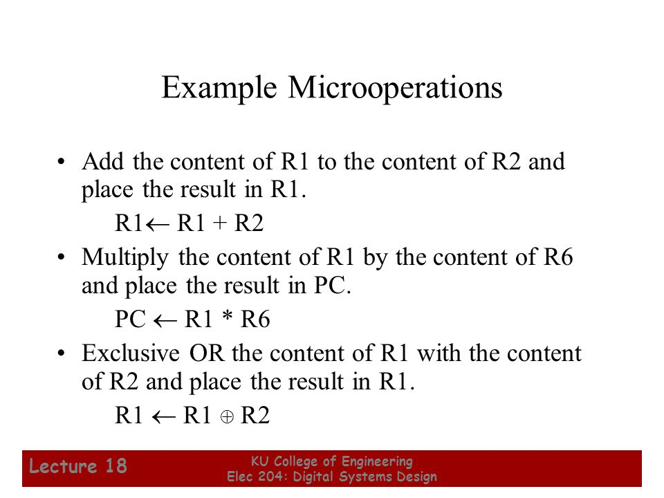 11 KU College of Engineering Elec 204: Digital Systems Design Lecture 18 Example Microoperations Add the content of R1 to the content of R2 and place