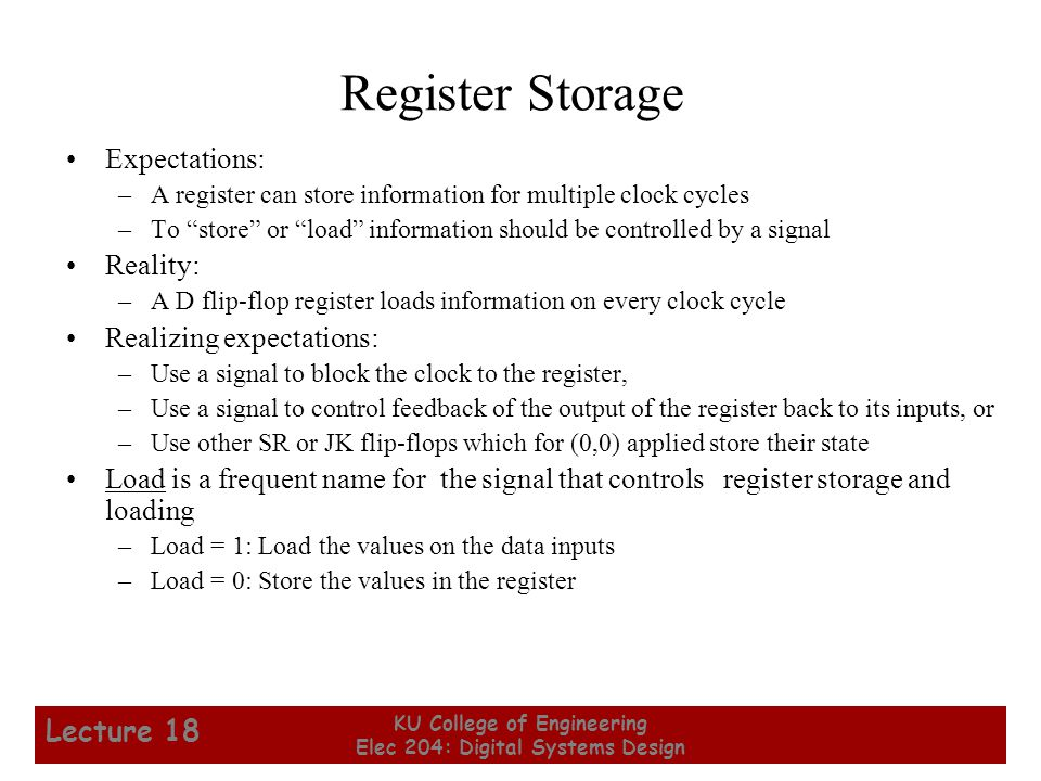 5 KU College of Engineering Elec 204: Digital Systems Design Lecture 18 Registers with Clock Gating Load signal is used to enable the clock signal to pass through if 1 and prevent the clock signal from passing through if 0.