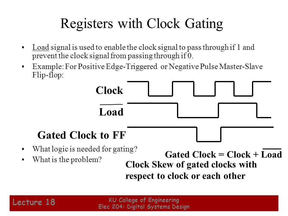 5 KU College of Engineering Elec 204: Digital Systems Design Lecture 18 Registers with Clock Gating Load signal is used to enable the clock signal to