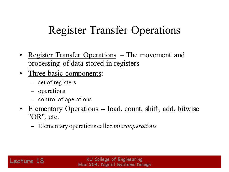18 KU College of Engineering Elec 204: Digital Systems Design Lecture 18 Shift Microoperations From Table 7-5: Let R2 = 11001001 Then after the operation, R1 becomes: Symbolic Designation Description R1  sl R2 Shift Left R1  sr R2 Shift Right R1 Operation 10010010 R1  sl R2 01100100 R1  sr R2  Note: These shifts zero fill .
