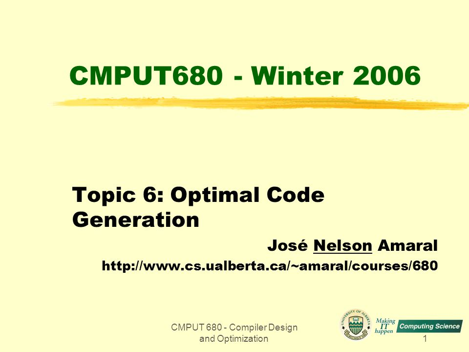 CMPUT 680 - Compiler Design and Optimization1 CMPUT680 - Winter 2006 Topic 6: Optimal Code Generation José Nelson Amaral http://www.cs.ualberta.ca/~am