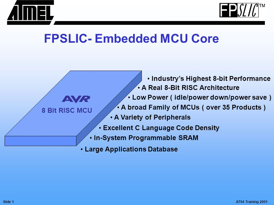 AT94 Training 2001Slide 1 FPSLIC- Embedded MCU Core 8 Bit RISC MCU Industry's Highest 8-bit Performance A Real 8-Bit RISC Architecture Low Power ( idl