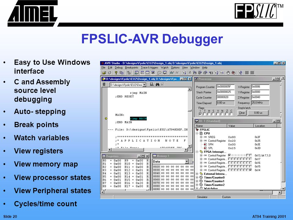 AT94 Training 2001Slide 20 FPSLIC-AVR Debugger Easy to Use Windows interface C and Assembly source level debugging Auto- stepping Break points Watch variables View registers View memory map View processor states View Peripheral states Cycles/time count