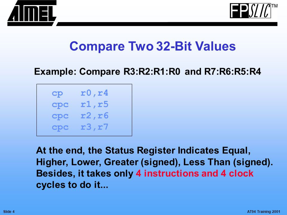 AT94 Training 2001Slide 4 Compare Two 32-Bit Values cpr0,r4 cpcr1,r5 cpcr2,r6 cpcr3,r7 At the end, the Status Register Indicates Equal, Higher, Lower,