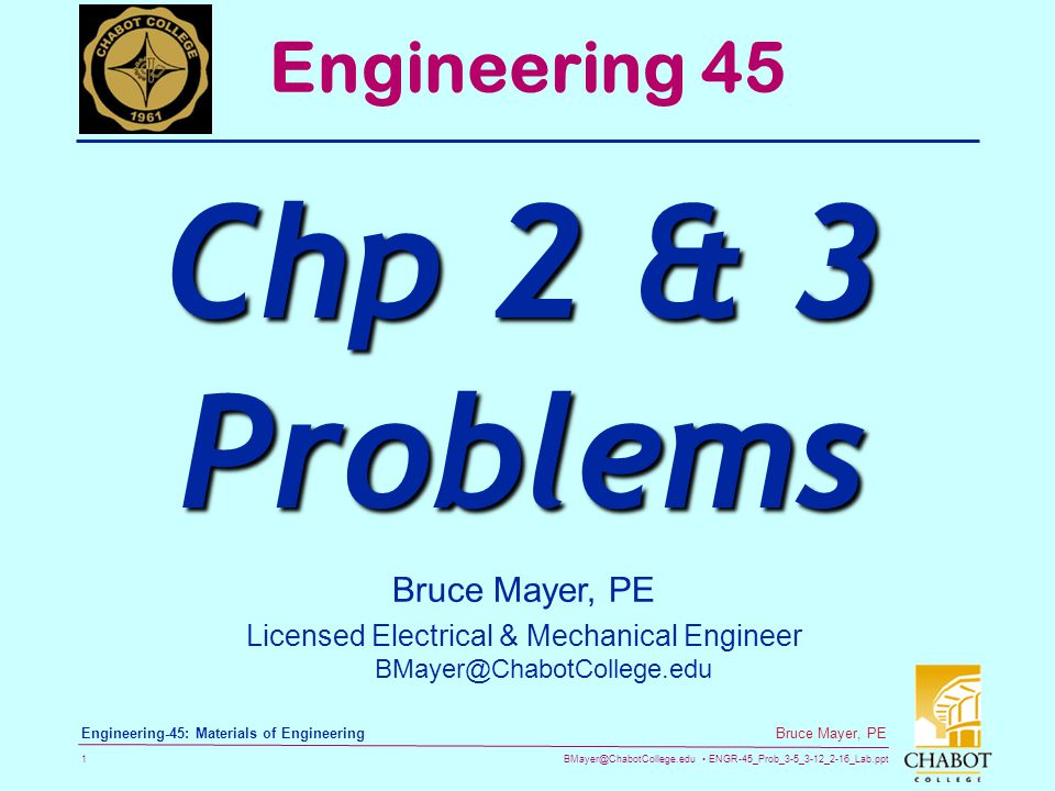 BMayer@ChabotCollege.edu ENGR-45_Prob_3-5_3-12_2-16_Lab.ppt 1 Bruce Mayer, PE Engineering-45: Materials of Engineering Bruce Mayer, PE Licensed Electrical & Mechanical Engineer BMayer@ChabotCollege.edu Engineering 45 Chp 2 & 3 Problems