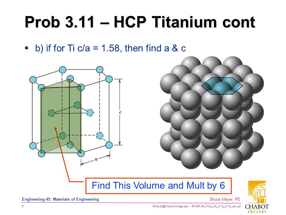 BMayer@ChabotCollege.edu ENGR-45_Prob_3-5_3-12_2-16_Lab.ppt 6 Bruce Mayer, PE Engineering-45: Materials of Engineering Prob 3.11 – HCP Titanium cont Find This Volume and Mult by 6  b) if for Ti c/a = 1.58, then find a & c