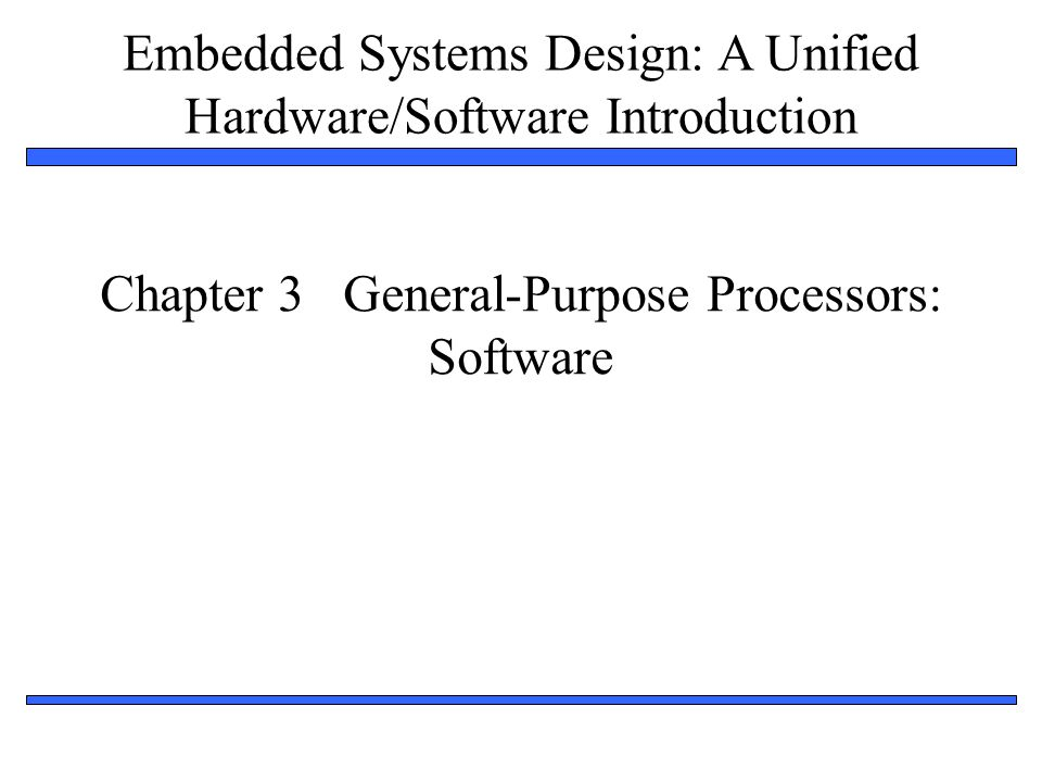 Embedded Systems Design: A Unified Hardware/Software Introduction 1 Chapter 3 General-Purpose Processors: Software
