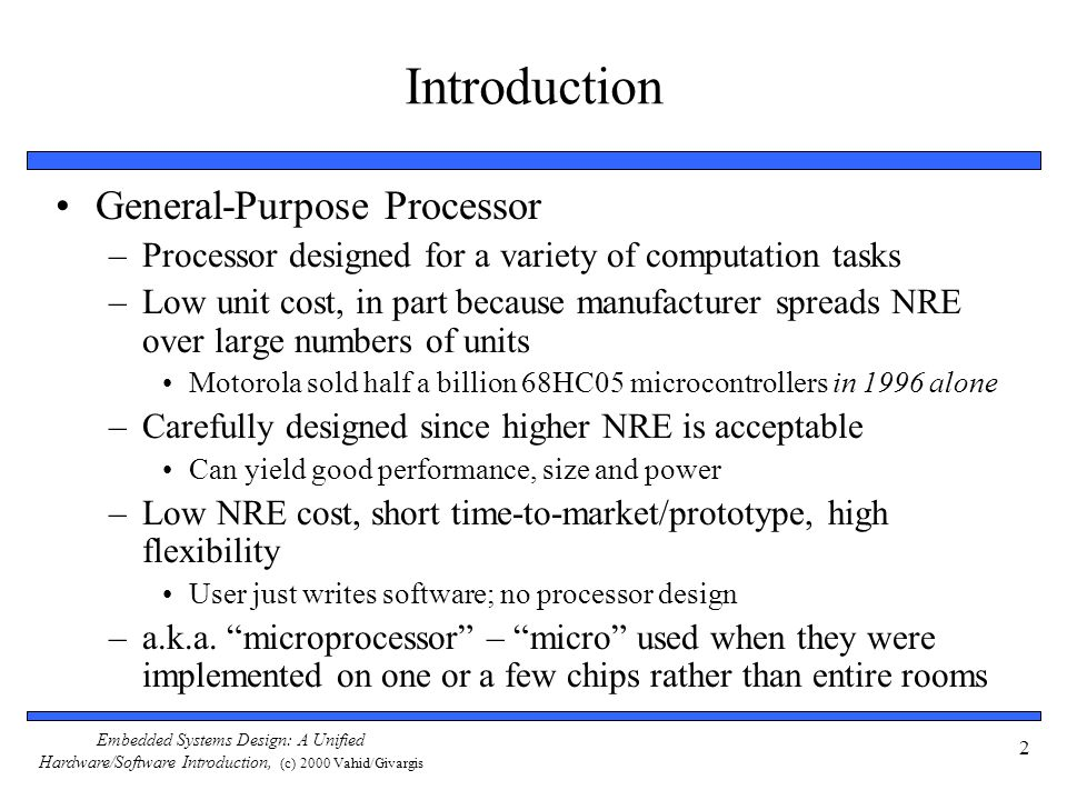 Embedded Systems Design: A Unified Hardware/Software Introduction, (c) 2000 Vahid/Givargis 2 Introduction General-Purpose Processor –Processor designe