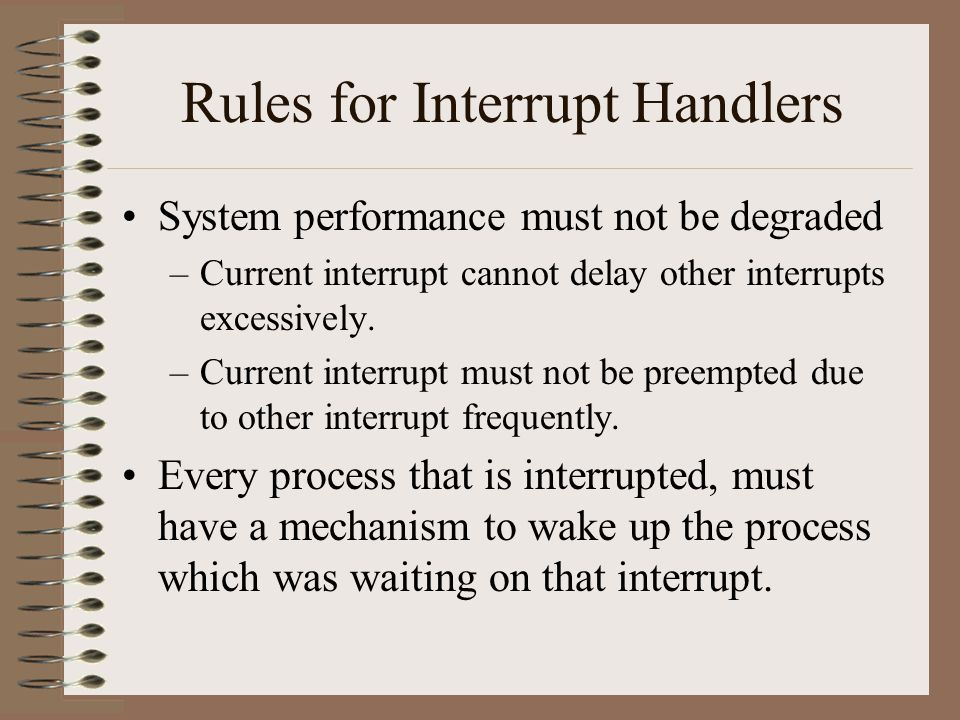 Rules for Interrupt Handlers System performance must not be degraded –Current interrupt cannot delay other interrupts excessively. –Current interrupt