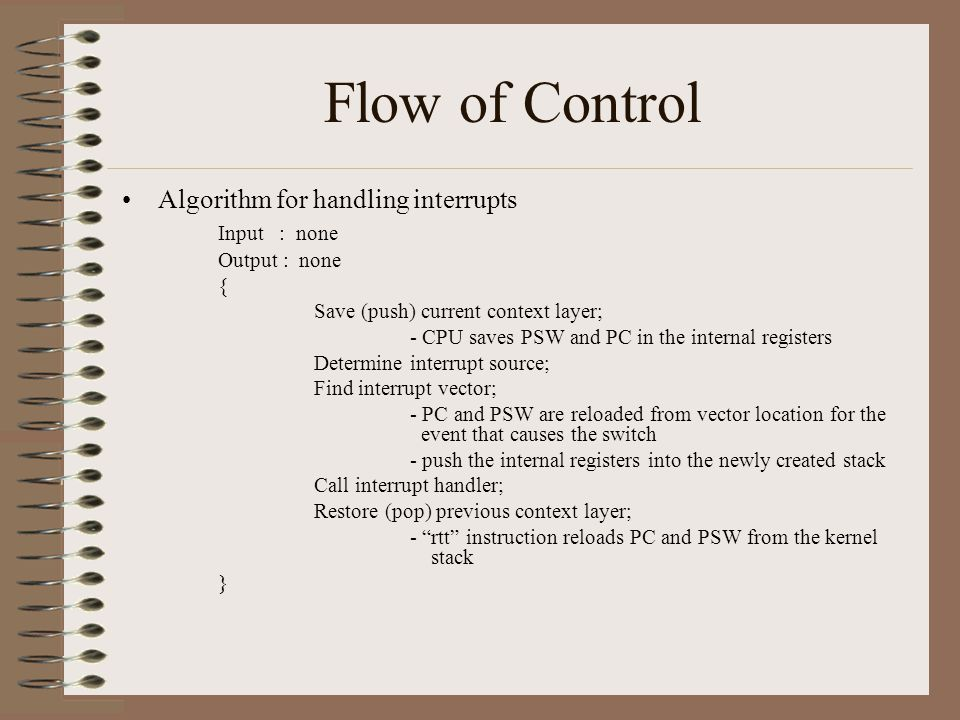 Flow of Control Algorithm for handling interrupts Input : none Output : none { Save (push) current context layer; - CPU saves PSW and PC in the internal registers Determine interrupt source; Find interrupt vector; - PC and PSW are reloaded from vector location for the event that causes the switch - push the internal registers into the newly created stack Call interrupt handler; Restore (pop) previous context layer; - rtt instruction reloads PC and PSW from the kernel stack }
