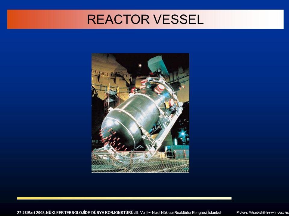 Picture: Mıtsubishi Heavy Industries REACTOR VESSEL 27-28 Mart 2008, NÜKLEER TEKNOLOJİDE DÜNYA KONJONKTÜRÜ: III. Ve III+ Nesil Nükleer Reaktörler Kong