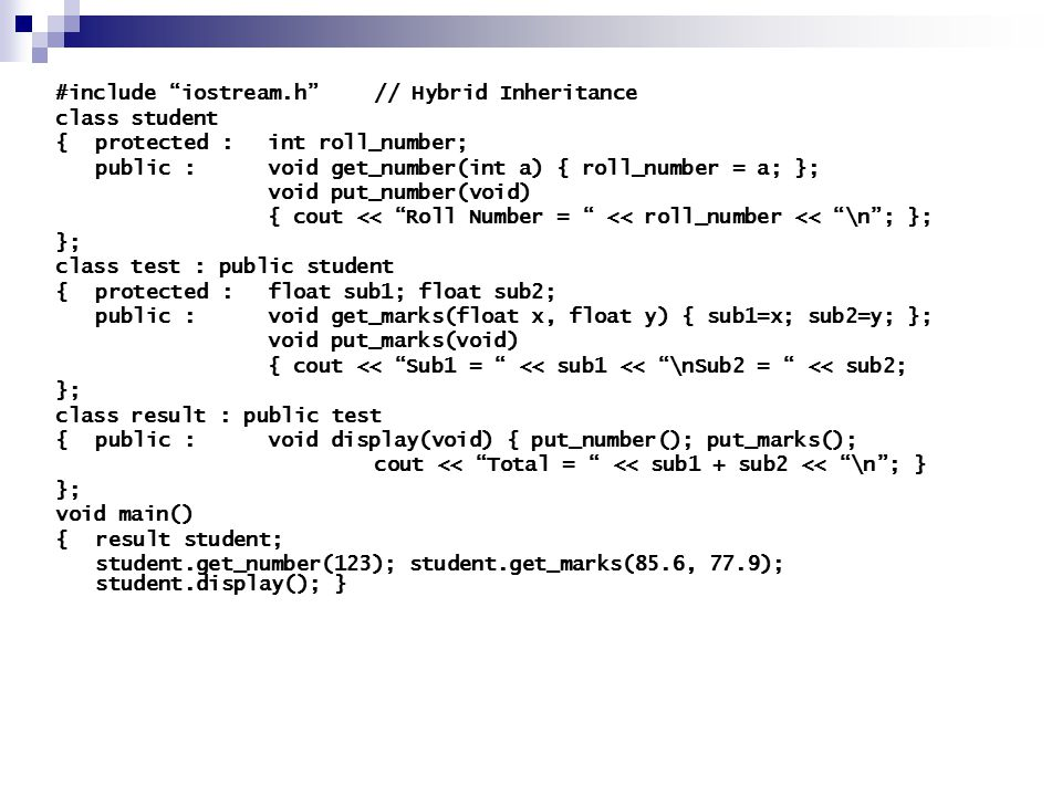 #include iostream.h // Hybrid Inheritance class student {protected : int roll_number; public :void get_number(int a) { roll_number = a; }; void put_number(void) { cout << Roll Number = << roll_number << \n ; }; }; class test : public student {protected : float sub1; float sub2; public : void get_marks(float x, float y) { sub1=x; sub2=y; }; void put_marks(void) { cout << Sub1 = << sub1 << \nSub2 = << sub2; }; class result : public test {public :void display(void) { put_number(); put_marks(); cout << Total = << sub1 + sub2 << \n ; } }; void main() { result student; student.get_number(123); student.get_marks(85.6, 77.9); student.display(); }
