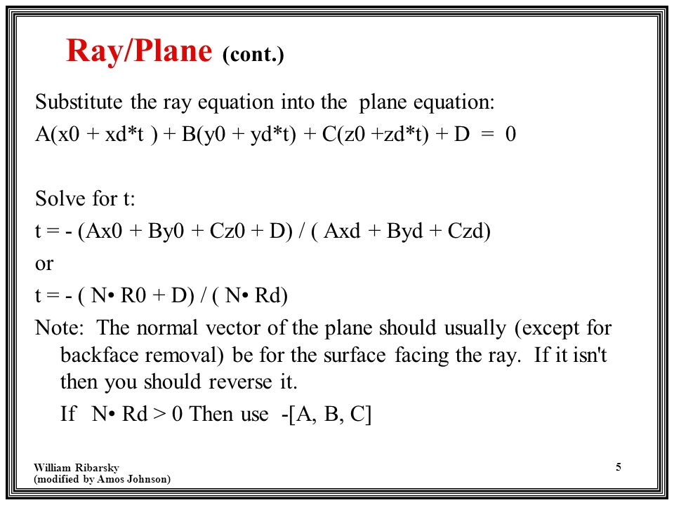 William Ribarsky (modified by Amos Johnson) 6 Ray/Plane (cont.) If N·Rd = 0, then the ray and plane are parallel and don't intersect To Determine if the intersection point lies in the polygon –Project the 3D plane onto a 2D surface, by remove the dimension with the largest absolute value in the plane equation –Use the inside/outside test for 2D polygons to determine if the point lies inside or outside.