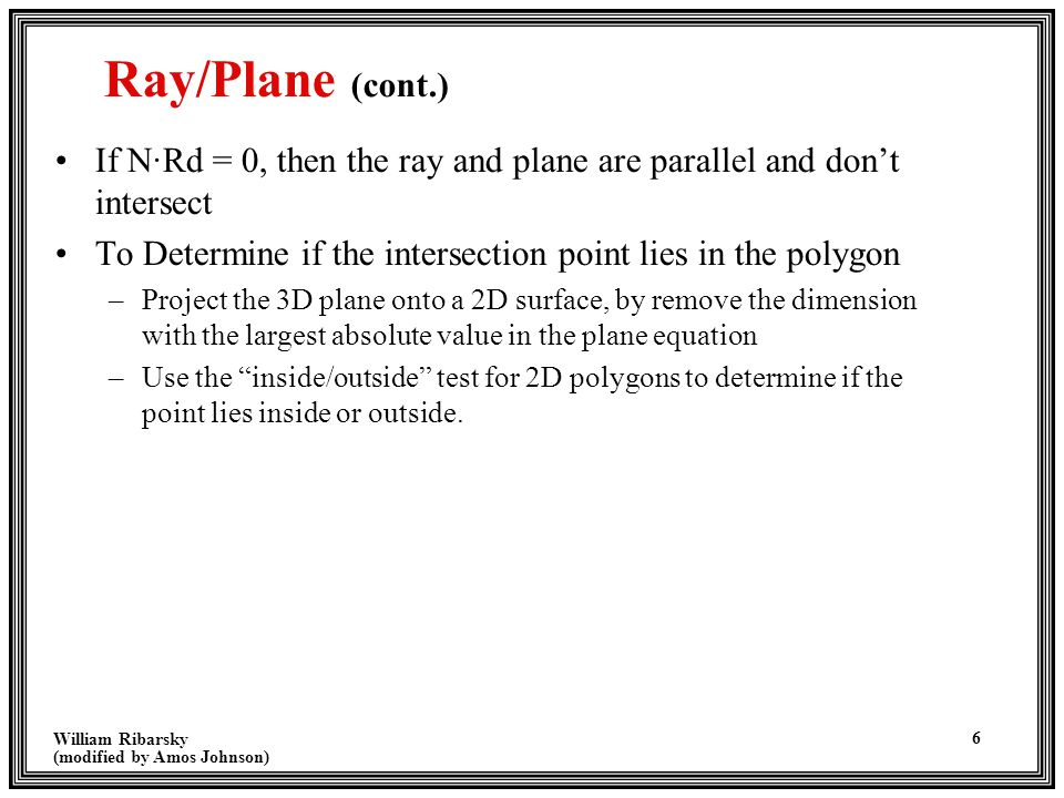 William Ribarsky (modified by Amos Johnson) 7 Ray/Sphere Intersection Ray is defined by R(t) = R0 + Rd*t where t > 0 R0 = Origin of ray at (x0, y0, z0) Rd = Direction of ray [xd, yd, zd] unit vector A sphere with center (a, b, c) and radius r may be represented by (x - a) 2 + (y - b) 2 + (z - c) 2 - r 2 = 0