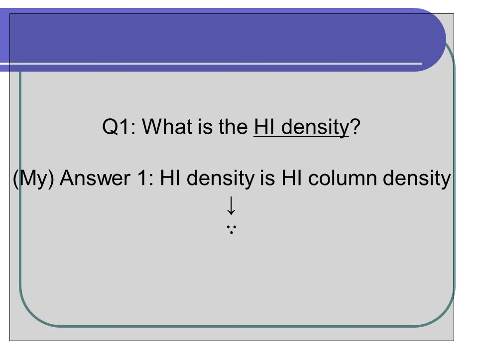 Q1: What is the HI density? (My) Answer 1: HI density is HI column density ↓ ∵