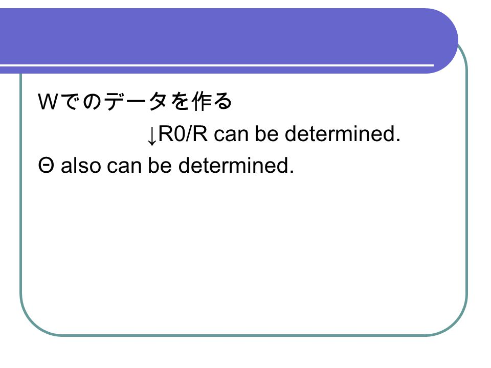 W でのデータを作る ↓R0/R can be determined. Θ also can be determined.