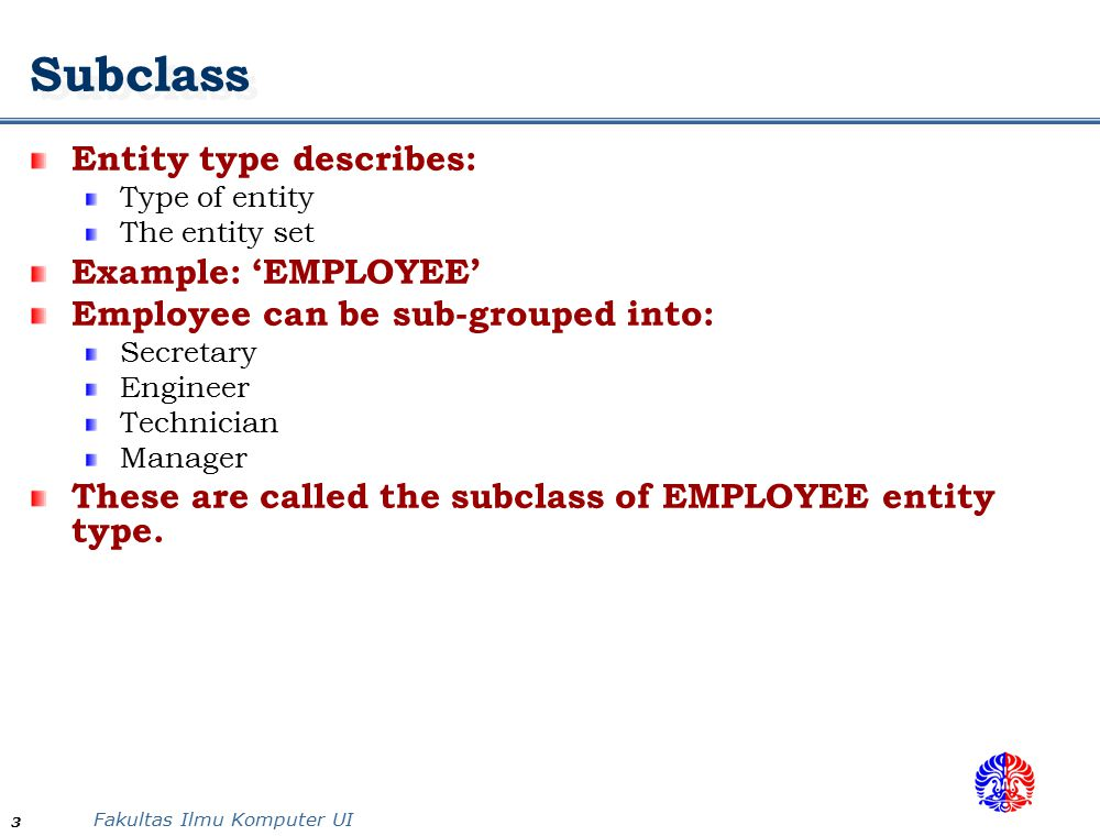 Fakultas Ilmu Komputer UI 24 Hierarchy & Lattice Hierarchy: a subclass only participates in one class/subclass relationship Example: Vehicle with Car and Trucks Lattice: a subclass can participate in more than one class/subclass relationship Example: an Engineering Manager, must be an Engineer, and also a Manager.