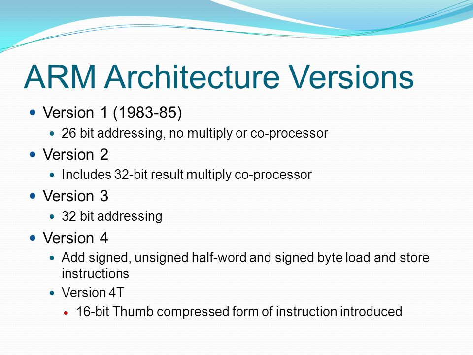 ARM Architecture Versions Version 5T Superset of 4T adding new instructions Version 5TE Add signal processing signal extension Examples: ARM 6: v3 ARM 7: v3, ARM7TDMI: v4T StrongARM: v4 ARM 9E-S: v5TE