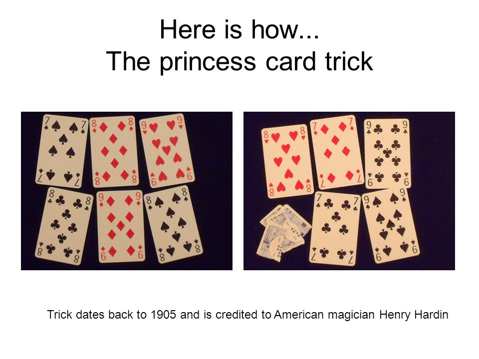Here is how... The princess card trick Trick dates back to 1905 and is credited to American magician Henry Hardin