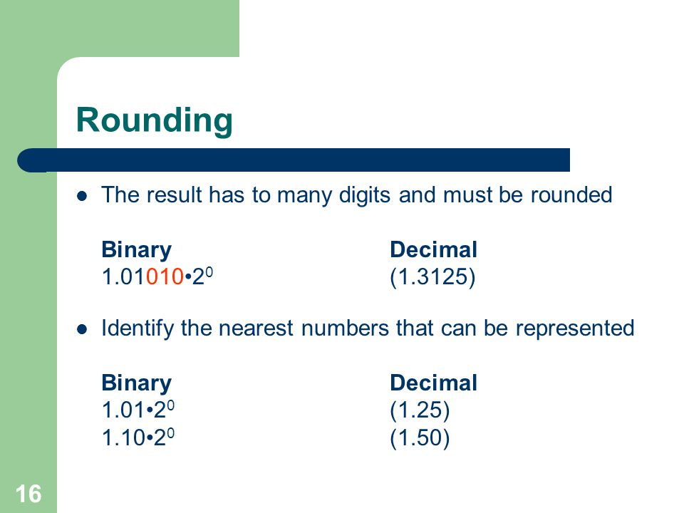 16 Rounding The result has to many digits and must be rounded BinaryDecimal 1.010102 0 (1.3125) Identify the nearest numbers that can be represented BinaryDecimal 1.012 0 (1.25) 1.102 0 (1.50)