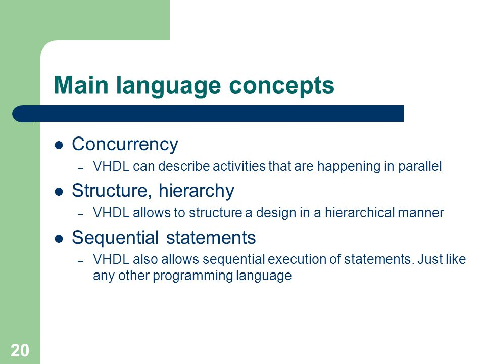20 Main language concepts Concurrency – VHDL can describe activities that are happening in parallel Structure, hierarchy – VHDL allows to structure a design in a hierarchical manner Sequential statements – VHDL also allows sequential execution of statements.