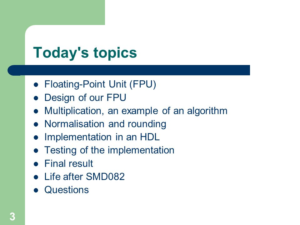 3 Today s topics Floating-Point Unit (FPU) Design of our FPU Multiplication, an example of an algorithm Normalisation and rounding Implementation in an HDL Testing of the implementation Final result Life after SMD082 Questions