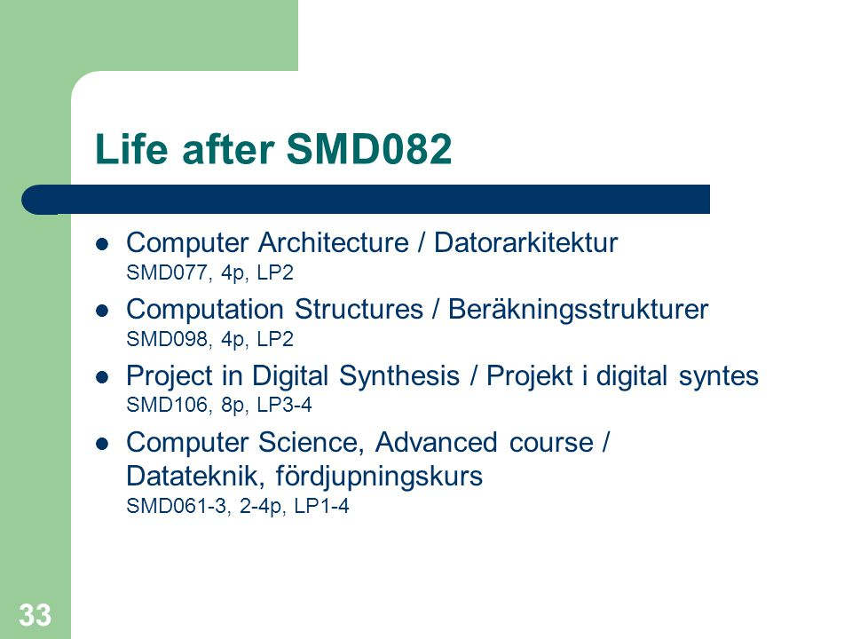 33 Life after SMD082 Computer Architecture / Datorarkitektur SMD077, 4p, LP2 Computation Structures / Beräkningsstrukturer SMD098, 4p, LP2 Project in Digital Synthesis / Projekt i digital syntes SMD106, 8p, LP3-4 Computer Science, Advanced course / Datateknik, fördjupningskurs SMD061-3, 2-4p, LP1-4