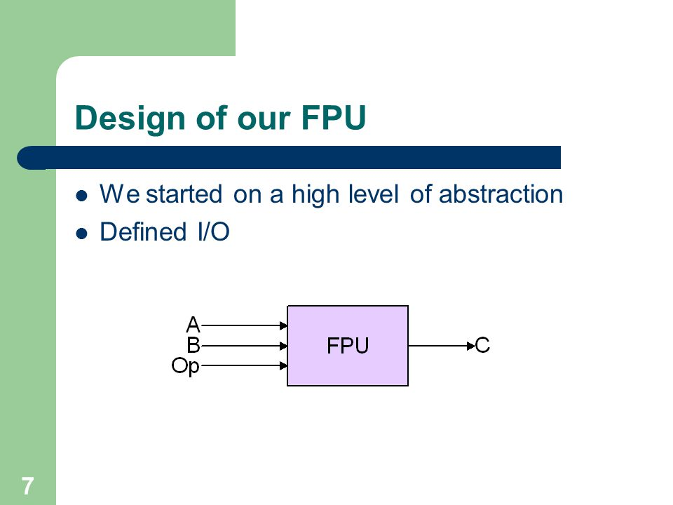 7 Design of our FPU We started on a high level of abstraction Defined I/O