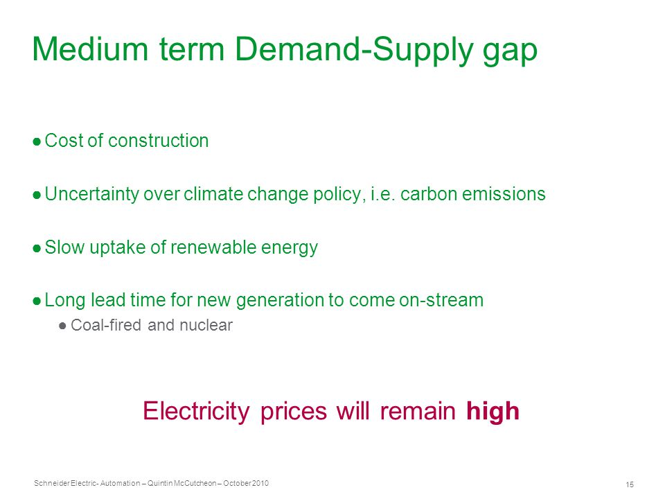 Schneider Electric 15 - Automation – Quintin McCutcheon – October 2010 Medium term Demand-Supply gap ●Cost of construction ●Uncertainty over climate change policy, i.e.
