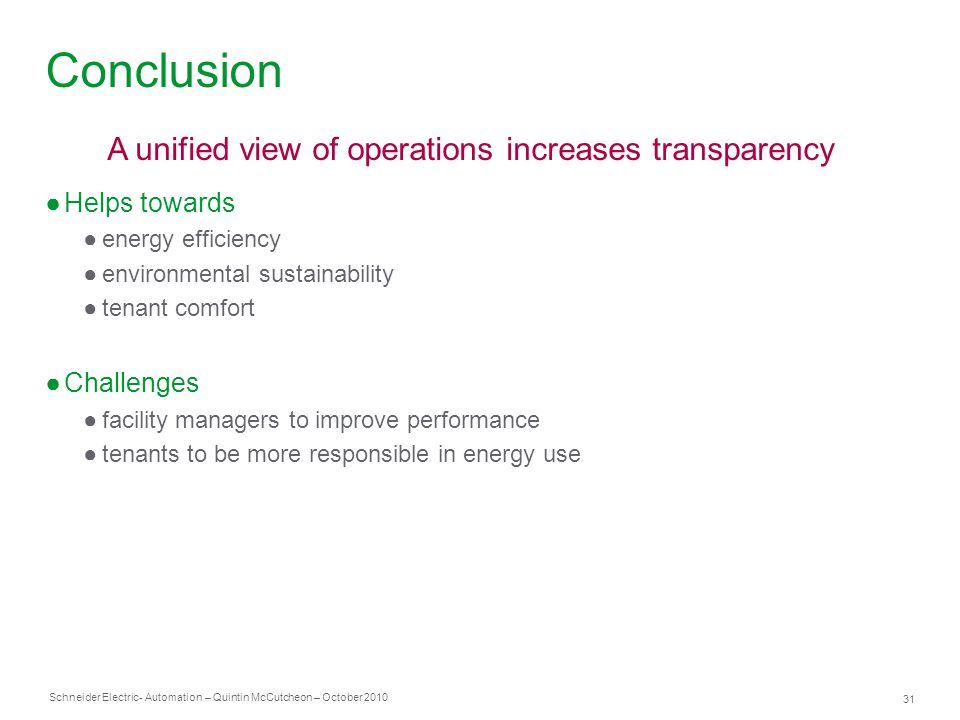 Schneider Electric 31 - Automation – Quintin McCutcheon – October 2010 Conclusion ●Helps towards ●energy efficiency ●environmental sustainability ●tenant comfort ●Challenges ●facility managers to improve performance ●tenants to be more responsible in energy use A unified view of operations increases transparency