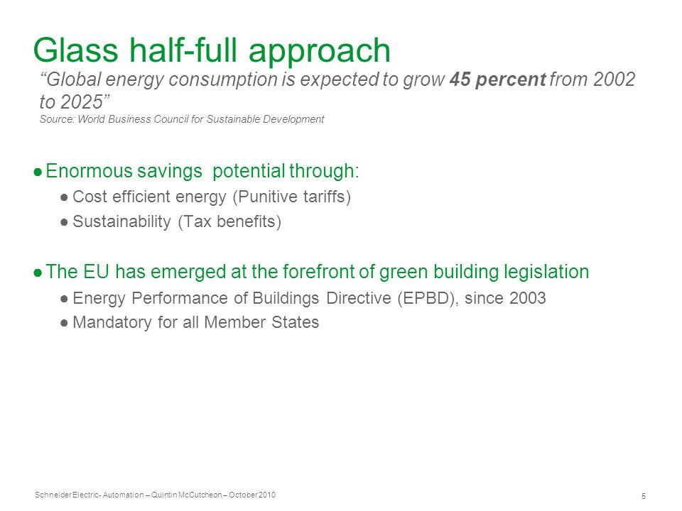 Schneider Electric 5 - Automation – Quintin McCutcheon – October 2010 Glass half-full approach ●Enormous savings potential through: ●Cost efficient energy (Punitive tariffs) ●Sustainability (Tax benefits) ●The EU has emerged at the forefront of green building legislation ●Energy Performance of Buildings Directive (EPBD), since 2003 ●Mandatory for all Member States Global energy consumption is expected to grow 45 percent from 2002 to 2025 Source: World Business Council for Sustainable Development