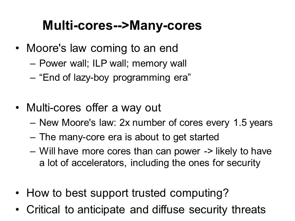 Security Challenges for Many-cores Diverse applications, both parallel and sequential New vulnerabilities due to resource sharing Side-Channel and Denial-of-Service Attacks Performance impact is a critical consideration Can use spare cores/thread contexts to accelerate security mechanisms Can use speculative checks to lower latency
