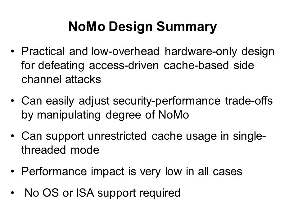 NoMo Design Summary Practical and low-overhead hardware-only design for defeating access-driven cache-based side channel attacks Can easily adjust sec