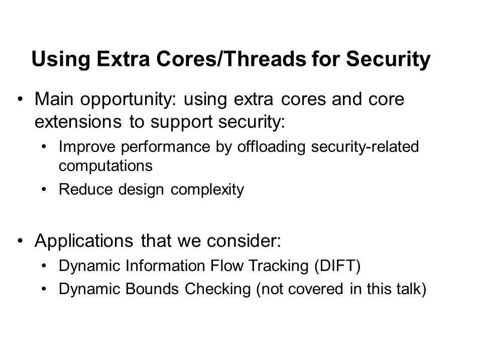 Using Extra Cores/Threads for Security Main opportunity: using extra cores and core extensions to support security: Improve performance by offloading