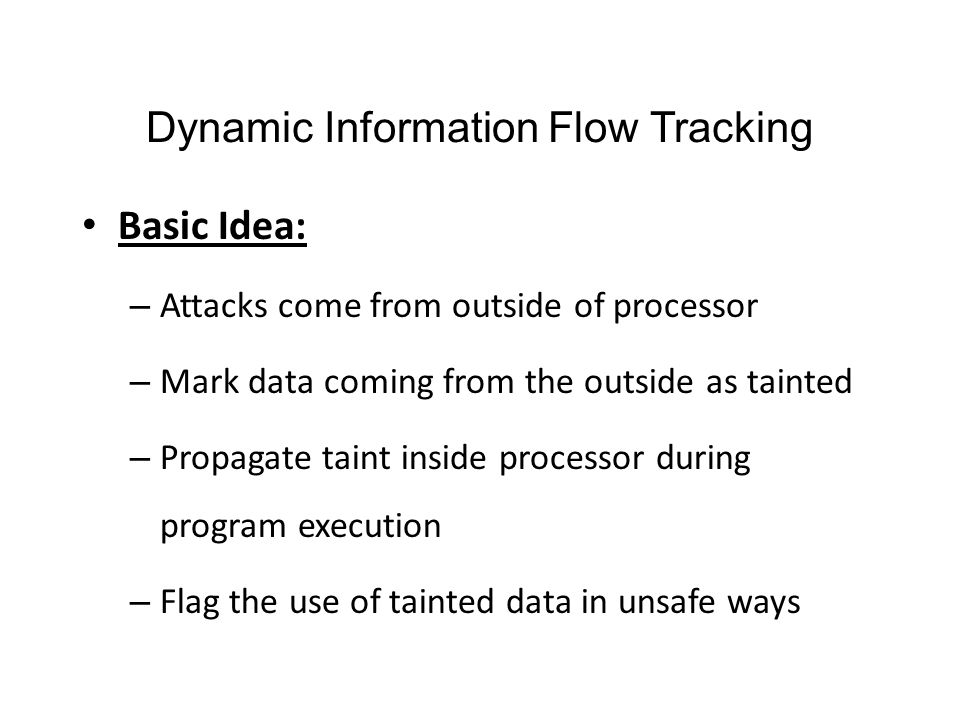 Dynamic Information Flow Tracking Basic Idea: – Attacks come from outside of processor – Mark data coming from the outside as tainted – Propagate tain
