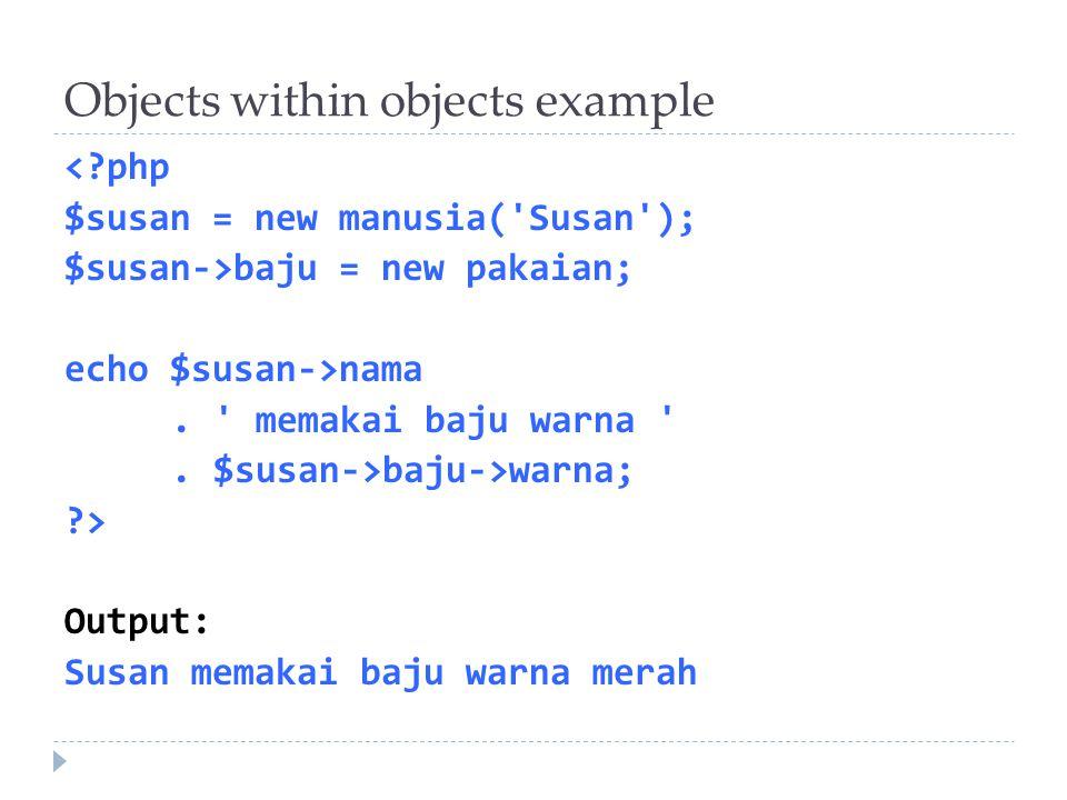 Objects within objects example <?php $susan = new manusia('Susan'); $susan->baju = new pakaian; echo $susan->nama. ' memakai baju warna '. $susan->baj